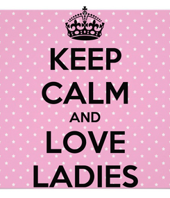 Poster: KEEP CALM AND LOVE LADIES