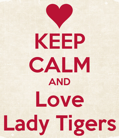 Poster: KEEP CALM AND Love Lady Tigers