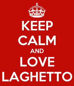 Poster: KEEP CALM AND LOVE LAGHETTO