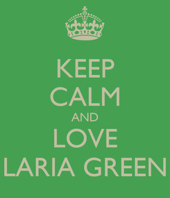 Poster: KEEP CALM AND LOVE LARIA GREEN