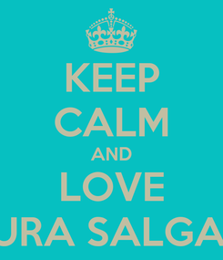 Poster: KEEP CALM AND LOVE LAURA SALGADO