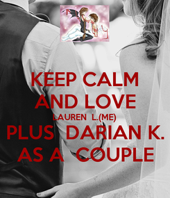 Poster: KEEP CALM AND LOVE LAUREN  L.(ME) PLUS  DARIAN K. AS A  COUPLE
