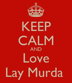 Poster: KEEP CALM AND Love Lay Murda