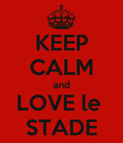 Poster: KEEP CALM and LOVE le  STADE