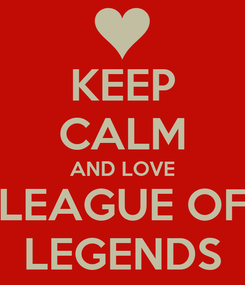 Poster: KEEP CALM AND LOVE LEAGUE OF LEGENDS