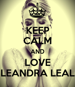 Poster: KEEP CALM AND LOVE LEANDRA LEAL