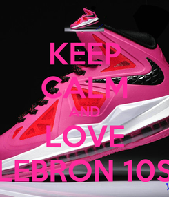 Poster: KEEP CALM AND LOVE LEBRON 10S