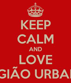 Poster: KEEP CALM AND LOVE LEGIÃO URBANA
