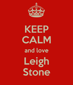 Poster: KEEP CALM and love Leigh Stone