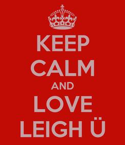 Poster: KEEP CALM AND LOVE LEIGH Ü