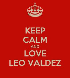 Poster: KEEP CALM AND LOVE LEO VALDEZ
