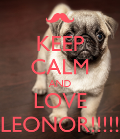 Poster: KEEP CALM AND LOVE LEONOR!!!!!