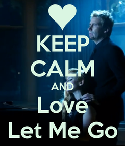 Poster: KEEP CALM AND Love Let Me Go