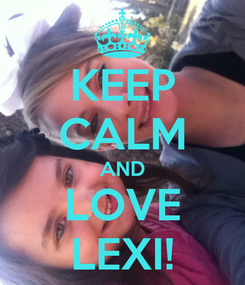Poster: KEEP CALM AND LOVE LEXI!