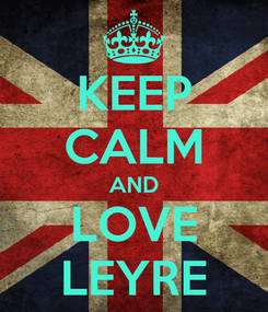 Poster: KEEP CALM AND LOVE LEYRE