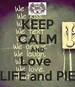 Poster: KEEP CALM AND Love  LIFE and PIE