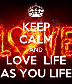 Poster: KEEP CALM AND LOVE  LIFE AS YOU LIFE