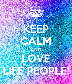 Poster: KEEP CALM AND LOVE LIFE PEOPLE!