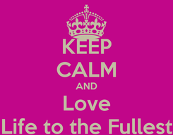 Poster: KEEP CALM AND Love Life to the Fullest