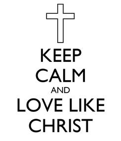 Poster: KEEP CALM AND LOVE LIKE CHRIST