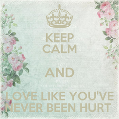 Poster: KEEP CALM AND LOVE LIKE YOU'VE NEVER BEEN HURT