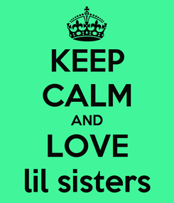 Poster: KEEP CALM AND LOVE lil sisters