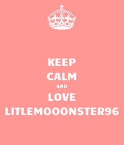Poster: KEEP CALM AND LOVE LITLEMOOONSTER96