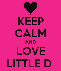 Poster: KEEP CALM AND LOVE LITTLE D