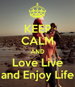 Poster: KEEP CALM AND Love Live and Enjoy Life