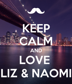 Poster: KEEP CALM AND LOVE  LIZ & NAOMI