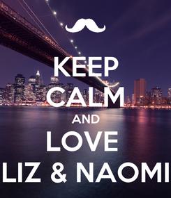 Poster: KEEP CALM AND LOVE  LIZ & NAOMI