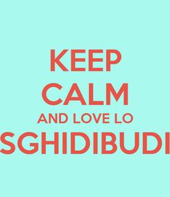 Poster: KEEP CALM AND LOVE LO SGHIDIBUDI