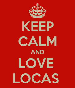 Poster: KEEP CALM AND LOVE  LOCAS