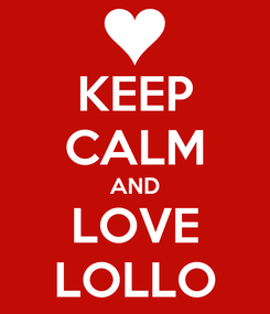 Poster: KEEP CALM AND LOVE LOLLO