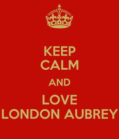 Poster: KEEP CALM AND LOVE  LONDON AUBREY