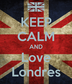 Poster: KEEP CALM AND Love Londres