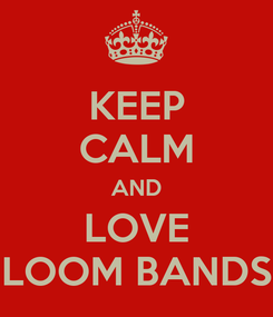 Poster: KEEP CALM AND LOVE LOOM BANDS