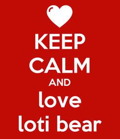 Poster: KEEP CALM AND love loti bear