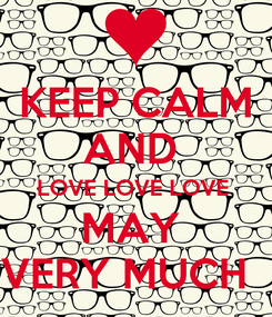 Poster: KEEP CALM AND  LOVE LOVE LOVE  MAY  VERY MUCH