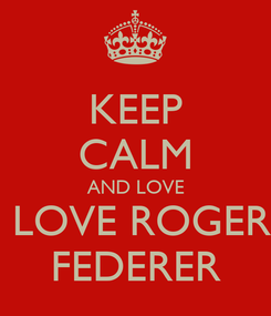 Poster: KEEP CALM AND LOVE  LOVE ROGER FEDERER