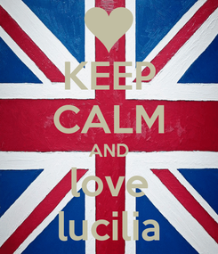 Poster: KEEP CALM AND love lucilia