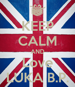 Poster: KEEP CALM AND Love LUKA B.P.