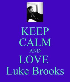 Poster: KEEP CALM AND LOVE  Luke Brooks