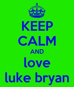 Poster: KEEP CALM AND love luke bryan