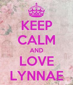 Poster: KEEP CALM AND LOVE LYNNAE