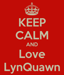 Poster: KEEP CALM AND Love LynQuawn