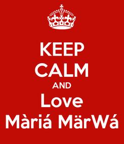 Poster: KEEP CALM AND Love Màriá MärWá