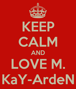 Poster: KEEP CALM AND LOVE M. KaY-ArdeN