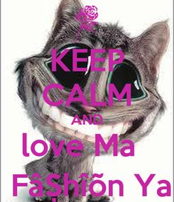 Poster: KEEP CALM AND love Ma    FâȘhîõn Ya
