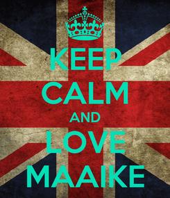 Poster: KEEP CALM AND LOVE MAAIKE